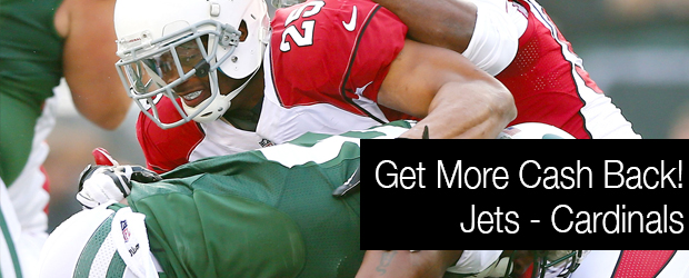 GET MORE CASH BACK! Jets - Cardinals